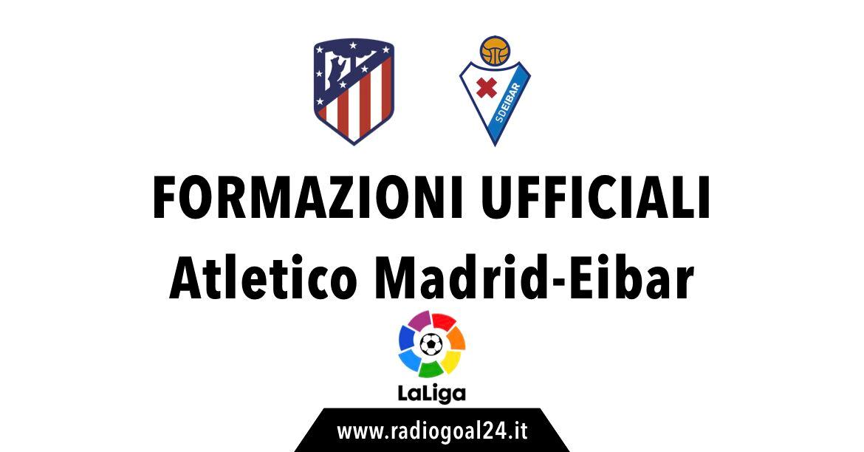 Atletico Madrid-Eibar formazioni ufficiali