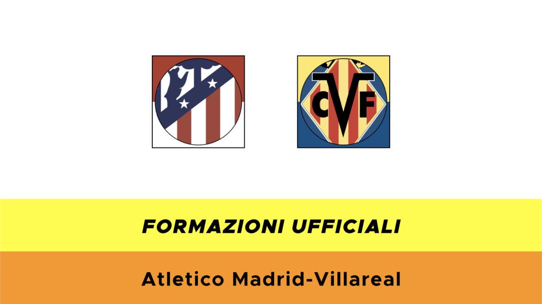 Atletico Madrid-Villarreal formazioni ufficiali
