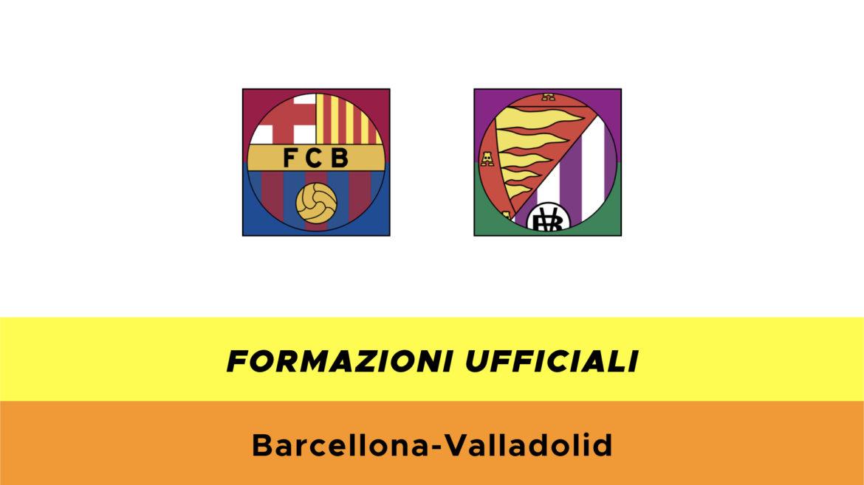 Barcellona-Valladolid formazioni ufficiali