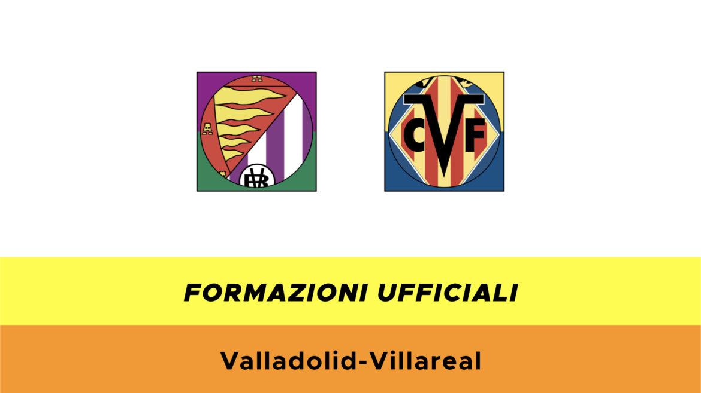 Valladolid-Villarreal formazioni ufficiali