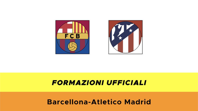 Barcellona-Atletico Madrid formazioni ufficiali