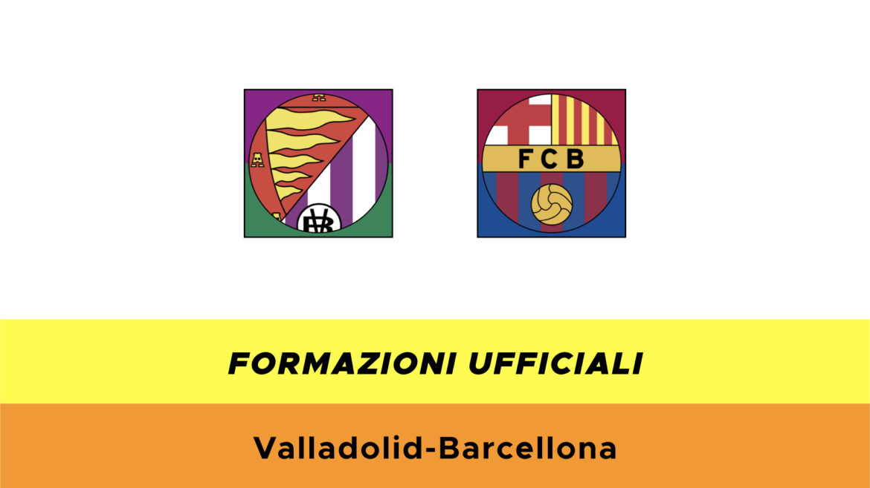 Valladolid-Barcellona formazioni ufficiali